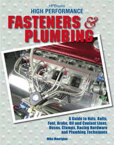 High Performance Fasteners and Plumbing (A Guide to Nuts, Bolts, Fuel, Brake, Oil and Coolant Lines, Hoses, Clamps, Racing Hardware and Plumbing Techniques) by Mike Mavrigian, 9781557885234