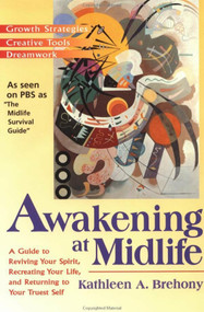 Awakening at Midlife (A Guide to Reviving Your Spirit, Recreating Your Life, and Returning to Your Truest Self) by Kathleen A. Brehony, 9781573226325