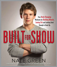 Built for Show (Four Body-Changing Workouts for Building Muscle, Losing Fat, andLooking Good Eno ugh to Hook Up) by Nate Green, 9781583333198