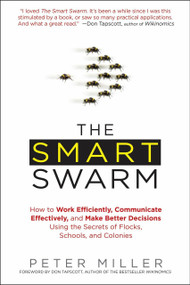 The Smart Swarm (How to Work Efficiently, Communicate Effectively, and Make Better Decisions Usin g the Secrets of Flocks, Schools, and Colonies) by Peter Miller, 9781583334287