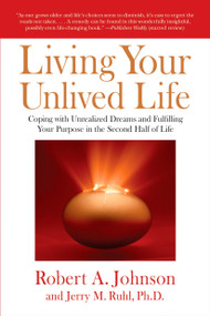 Living Your Unlived Life (Coping with Unrealized Dreams and Fulfilling Your Purpose in the Second Half of Life) by Robert A. Johnson, Jerry Ruhl, 9781585426997