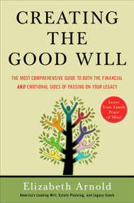 Creating the Good Will (The Most Comprehensive Guide to Both the Financial and Emotional Sides of Passin g on Your Legacy) by Elizabeth Arnold, 9781591841456