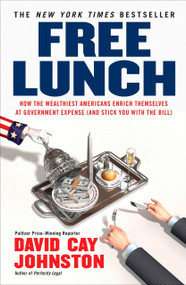 Free Lunch (How the Wealthiest Americans Enrich Themselves at Government Expense (and Stick You with the Bill)) by David Cay Johnston, 9781591842484