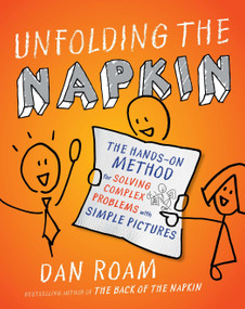 Unfolding the Napkin (The Hands-On Method for Solving Complex Problems with Simple Pictures) by Dan Roam, 9781591843191