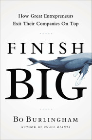 Finish Big (How Great Entrepreneurs Exit Their Companies on Top) by Bo Burlingham, 9781591844976