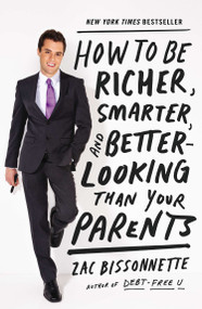 How to Be Richer, Smarter, and Better-Looking Than Your Parents by Zac Bissonnette, 9781591845447