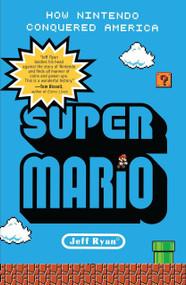Super Mario (How Nintendo Conquered America) by Jeff Ryan, 9781591845638