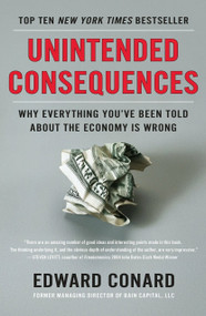 Unintended Consequences (Why Everything You've Been Told About the Economy Is Wrong) by Edward Conard, 9781591846307