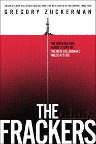 The Frackers (The Outrageous Inside Story of the New Billionaire Wildcatters) by Gregory Zuckerman, 9781591846451