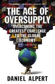 The Age of Oversupply (Overcoming the Greatest Challenge to the Global Economy) by Daniel Alpert, 9781591847014