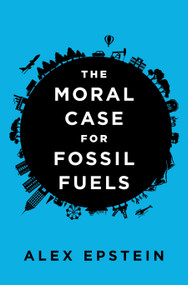 The Moral Case for Fossil Fuels by Alex Epstein, 9781591847441