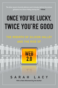 Once You're Lucky, Twice You're Good (The Rebirth of Silicon Valley and the Rise of Web 2.0) by Sarah Lacy, 9781592404278