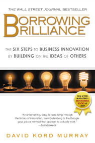 Borrowing Brilliance (The Six Steps to Business Innovation by Building on the Ideas of Others) by David Kord Murray, 9781592405800