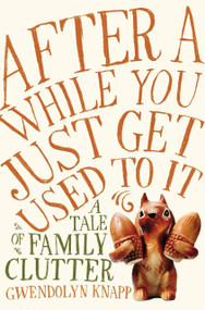 After a While You Just Get Used to It (A Tale of Family Clutter) by Gwendolyn Knapp, 9781592409136