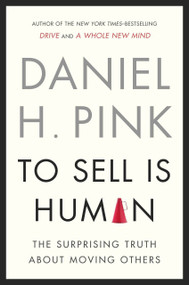 To Sell Is Human (The Surprising Truth About Moving Others) by Daniel H. Pink, 9781594487156