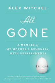 All Gone (A Memoir of My Mother's Dementia. With Refreshments) by Alex Witchel, 9781594631856