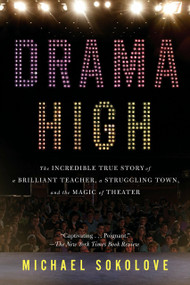 Drama High (The Incredible True Story of a Brilliant Teacher, a Struggling Town, and the Magic of Theater) by Michael Sokolove, 9781594632808