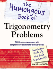 The Humongous Book of Trigonometry Problems (750 Trigonometry Problems with Comprehensive Solutions for All Major Topics) by W. Michael Kelley, 9781615641826