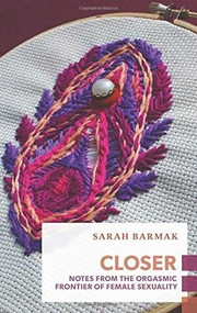 Closer (Notes from the Orgasmic Frontier of Female Sexuality) by Sarah Barmak, 9781552453230
