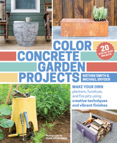 Color Concrete Garden Projects (Make Your Own Planters, Furniture, and Fire Pits Using Creative Techniques and Vibrant Finishes) by Nathan Smith, Michael Snyder, Charles Coleman, 9781604695397