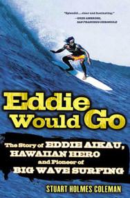 Eddie Would Go (The Story of Eddie Aikau, Hawaiian Hero and Pioneer of Big Wave Surfing) by Stuart Holmes Coleman, 9780312327187