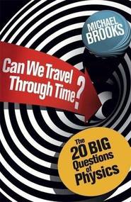 Can We Travel Through Time? (The 20 Big Questions in Physics) by Michael Brooks, 9781780875897