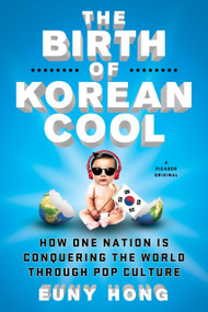 The Birth of Korean Cool (How One Nation Is Conquering the World Through Pop Culture) by Euny Hong, 9781250045119