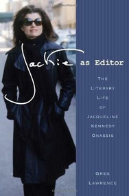 Jackie as Editor (The Literary Life of Jacqueline Kennedy Onassis) by Greg Lawrence, 9780312591939