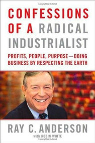 Confessions of a Radical Industrialist (Profits, People, Purpose--Doing Business by Respecting the Earth) by Ray C. Anderson, Robin White, 9780312543495