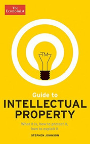 Guide to Intellectual Property (What it is, How to Protect it, How to Exploit it) by The Economist, Stephen Johnson, 9781610394611