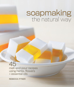 Soapmaking the Natural Way (45 Melt-and-Pour Recipes Using Herbs, Flowers & Essential Oils) by Rebecca Ittner, 9781600597817