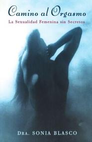 Camino al Orgasmo (Becoming Orgasmic) (La Sexualidad Femenina sin Secretos  (A Sexual and Personal Growth Program for Women)) by Sonia Blasco, 9780684839868