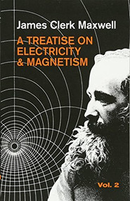 A Treatise on Electricity and Magnetism, Vol. 2 by James Clerk Maxwell, 9780486606378