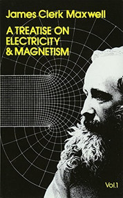 A Treatise on Electricity and Magnetism, Vol. 1 by James Clerk Maxwell, 9780486606361