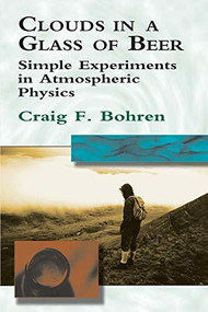 Clouds in a Glass of Beer (Simple Experiments in Atmospheric Physics) by Craig F. Bohren, 9780486417387