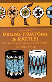 How to Make Drums, Tomtoms and Rattles (Primitive Percussion Instruments for Modern Use) by Bernard Mason, 9780486218892