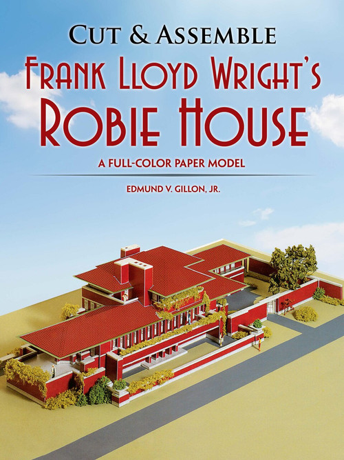 Cut & Assemble Frank Lloyd Wright's Robie House (A Full-Color Paper Model) by Edmund V. Gillon, 9780486253688