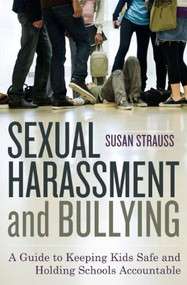 Sexual Harassment and Bullying (A Guide to Keeping Kids Safe and Holding Schools Accountable) by Susan Strauss, 9781442201637