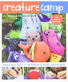 Creature Camp (Make Your Own • 18 Softies to Draw, Sew & Stuff) by Wendi Gratz, Jo Gratz, 9781607057840