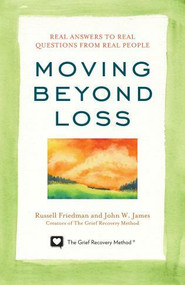 Moving Beyond Loss (Real Answers to Real Questions from Real People-Featuring the Proven Actions of The Grief Recovery Method) by Russell Friedman, John W. James, 9781589797055