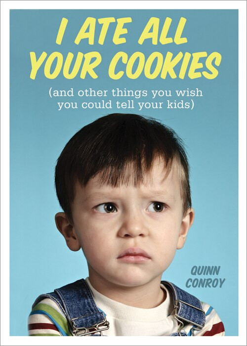 I Ate All Your Cookies ((and Other Things You Wish You Could Tell Your Kids)) by Quinn Conroy, 9781402271489