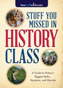 Stuff You Missed in History Class (A Guide to History's Biggest Myths, Mysteries, and Marvels) by HowStuffWorks.com, 9781492603085