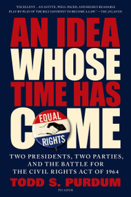 An Idea Whose Time Has Come (Two Presidents, Two Parties, and the Battle for the Civil Rights Act of 1964) by Todd S. Purdum, 9781250062468