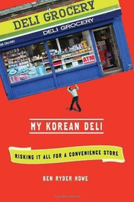 My Korean Deli (Risking It All for a Convenience Store) (Henry Holt and Co.) by Ben Ryder Howe, 9780805093438