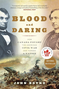 Blood and Daring (How Canada Fought the American Civil War and Forged a Nation) by John Boyko, 9780307361462