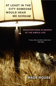 At Least in the City Someone Would Hear Me Scream (Misadventures in Search of the Simple Life) by Wade Rouse, 9780307451910