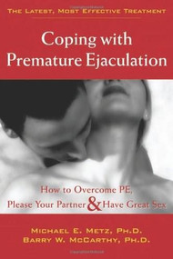 Coping with Premature Ejaculation (How to Overcome PE, Please Your Partner, and Have Great Sex) by Barry W. McCarthy, Michael E. Metz, 9781572243408