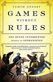 Games without Rules (The Often-Interrupted History of Afghanistan) by Tamim Ansary, 9781610393195