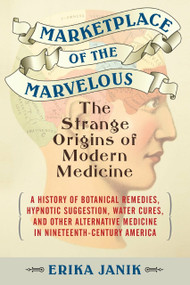 Marketplace of the Marvelous (The Strange Origins of Modern Medicine) - 9780807061114 by Erika Janik, 9780807061114