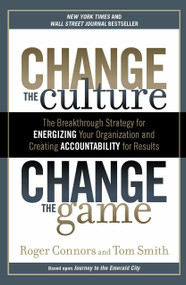 Change the Culture, Change the Game (The Breakthrough Strategy for Energizing Your Organization and Creating Accounta bility for Results) - 9781591845393 by Roger Connors, Tom Smith, 9781591845393